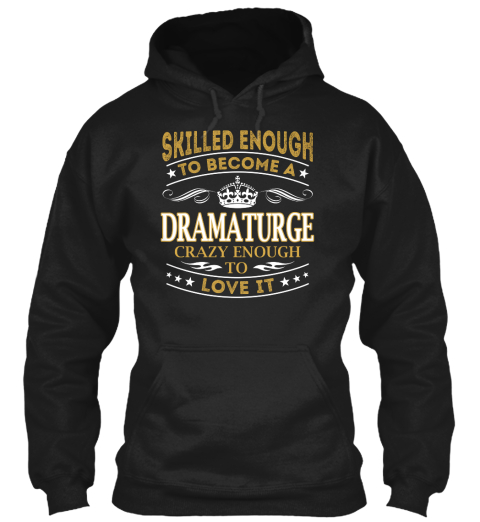 Skilled Enough To Become A Dramaturge Crazy Enough To Love It Black Sweatshirt Front
