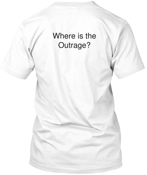 Where Is The%0 A Outrage%3 F White T-Shirt Back