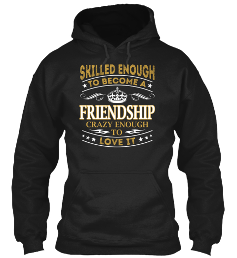 Skilled Enough To Become A Friendship Crazy Enough To Love It Black Sweatshirt Front