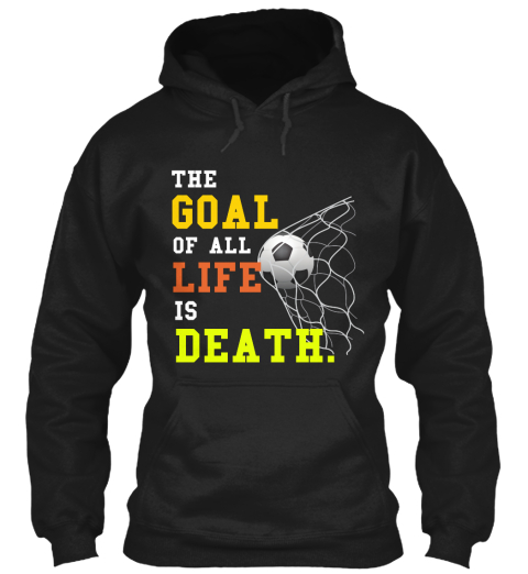 Goal Of Life The Goal Of All Life Is Death Products Teespring