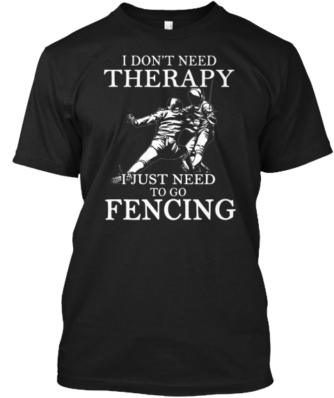 I Don't Need Therapy I Just Need To Go Fencing Black T-Shirt Front
