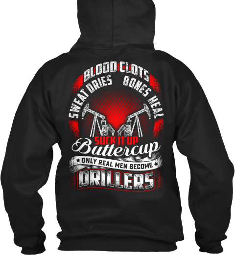 Blood Clots Sweat Dries Bones Heal Suck It Up Buttercup Only Real Men Become Drillers Black Sweatshirt Back
